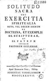Solitudo sacra seu Exercitia spiritualia octo, vel Decem dierum ex doctrina, et exemplis SS. Scripturae, et SS. Patrum in usum pastorum ecclesiae