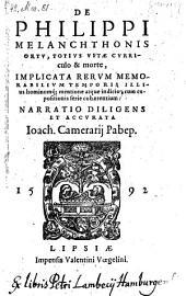 De Philippi Melanchthonis ortu, totius vitae curriculo et morte ... narratio