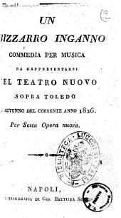 Un bizzarro inganno commedia per musica da rappresentarsi nel Teatro Nuovo sopra Toledo l'autunno del corrente anno 1826. Per sesta opera nuova [poesia del signor Andrea Leone Tottola
