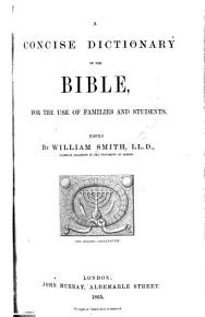 A concise Dictionary of the Bible for the use of Families and Students  Edited by W  Smith   Abridged from the larger work by W  A  Wright   PDF
