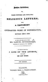 Joshua redivivus: or, three hundred and fifty two religious letters ... To which is added, the Author's testimony to the covenanted work of reformation, between 1638 and 1649 ... As also, a large preface and postscript ... by the Rev. Mr. McWard. The tenth edition