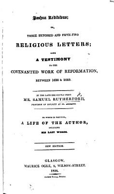 Joshua redivivus  or  three hundred and fifty two religious letters     To which is added  the Author s testimony to the covenanted work of reformation  between 1638 and 1649     As also  a large preface and postscript     by the Rev  Mr  McWard  The tenth edition