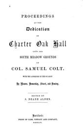 Proceedings at the Dedication of Charter Oak Hall Upon the South Meadow Grounds of Col. Samuel Colt: With the Addresses on the Occasion by Messrs. Hamersley, Stuart, and Deming