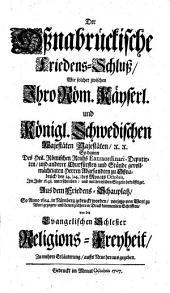 Der Oßnabrückische Friedens-Schluß, Wie solcher zwischen Ihro Röm. Kayserl. und Königl. Schwedischen Majestäten, ... So dannn[!] Des Heil. Römischen Reichs Extraordinari-Deputirten, und anderer Churfürsten und Stände gevollmächtigten Herren Abgesandten zu Oßnabrück, den 14.(24.) des Monats Octobris, Im Jahr 1648. unterschrieben, und mit deroselben Siegeln bekräfftiget: Aus dem Friedens-Schauplatz, So Anno 1648. in Nürnberg gedruckt worden, vorjetzo von Wort zu Wort gezogen, und denen zeithero in Druck kommenden Schrifften, von der Evangelischen Schlesier Religions-Freyheit, Zu mehrer Erläuterung, auffs Neue herausgegeben