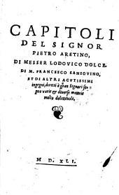 Capitoli del signor Pietro Aretino, ... Lodovico Dolce, ... Francesco Sansovino ... diretti a gran Signori sopra varie et diverse materie