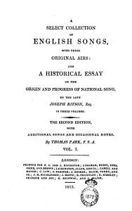 A Select Collection of English Songs  with Their Original Airs  and a Historical Essay on the Origin and Progress of National Song  by the Late Joseph Ritson  Esq  In Three Volumes      By Thomas Park  F s a  Vol  1   3   PDF