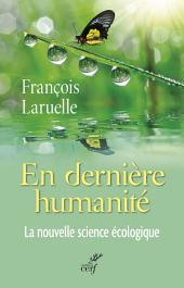 En dernière humanité: La nouvelle science écologique