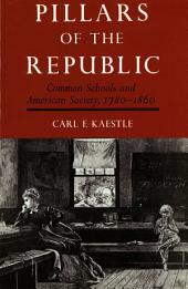 Pillars of the Republic: Common Schools and American Society, 1780-1860
