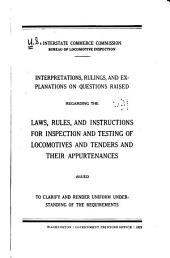 ... Interpretations, Rulings, and Explanations on Questions Raised Regarding the Laws, Rules, and Instructions for Inspection and Testing of Locomotives and Tenders and Their Appurtenances: Issued to Clarify and Render Uniform Understanding of the Requirements