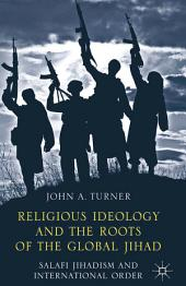 Religious Ideology and the Roots of the Global Jihad: Salafi Jihadism and International Order