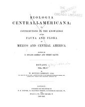 Biologia Centrali-americana: Or, Contributions to the Knowledge of the Fauna and Flora of Mexico and Central America. Botany, Volume 3