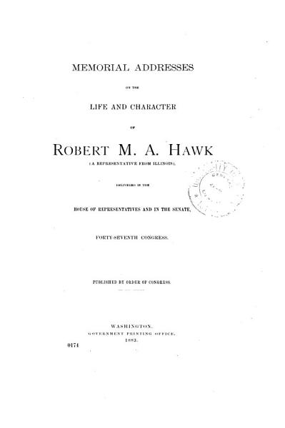 Download Memorial Addresses on the Life and Character of Robert M  A  Hawk  a Representative from Illinois  Delivered in the House of Representatives and in the Senate  Forty seventh Congress Book