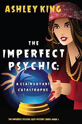 The Imperfect Psychic  A Clairvoyant Catastrophe  The Imperfect Psychic Cozy Mystery Series   Book 3
