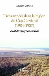 Trois années dans la région du Cap Gardafui (1984-1987): Récit de voyage en Somalie