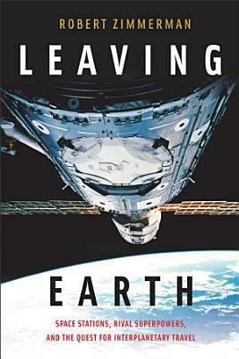 LEAVING EARTH  SPACE STATIONS  RIVAL SUPERPOWERS  AND THE QUEST FOR INTERPLANETARY TRAVEL