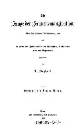 Die Frage der Frauenemanzipation  Von der h  heren Weltordnung aus und in Liebe und Frauenw  rde im Alterthum  Ritterthum und der Gegenwart behandelt PDF