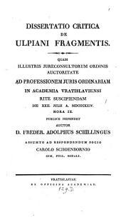 Dissertatio critica de Ulpiani fragmentis: quam illustris jureconsultorum oedinis auctoritate ad professionem juris ordinariam in acadenia Vratislviensi
