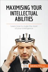 Maximising Your Intellectual Abilities: Learn how to make the most of your intelligence