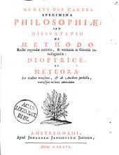 Renati Des Cartes Specimina philosophiæ: sev Dissertatio de methodo rectè regendæ rationis, & veritatis in scientiis investigandæ: Dioptrice, et Meteora