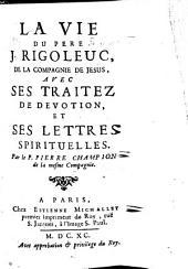 La vie du Pere J. Rigoleuc, de la Compagnie de Jesus: avec ses traitez de devotion, et ses lettres spirituelles