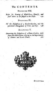 TEN PRACTICAL DISCOURSES: Concerning the Four Elements, As They Relate to the Growth of LANTS. VIZ. I. Of the Improvement of Land in General. II. Of the Principles of Water, and the Necessity of it in Vegetation. III. Various Methods Relating to the Draining of Lands. IV. Of the Several Parts of Plants, and Their Respective Offices, [et]c. V. Of the Anatomy and Motion of Juices in Plants. VI. Of the Different Ways of Propagating Plants. VII. How to Make Plantations, Either for Pleasure Or Profit. Viii. Rules for Pruning, [et]c. IX. Of a Kitchen Garden, and the Particular Management of Vines and Figs. X. Of a Flower Garden: With Some New Observations Relating to Flowers and Exotick Plants. WITH a Collection of New Discoveries for the Improvement of Land, Either in the Farm Or Garden