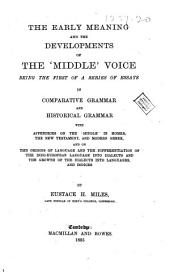 "The Early Meaning and the Developments of the ""middle"" Voice: Being the First of a Series of Essays in Comparative Grammar and Historical Grammar ..."