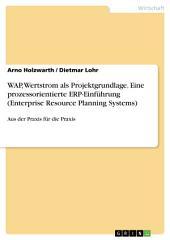 WAP, Wertstrom als Projektgrundlage. Eine prozessorientierte ERP-Einführung (Enterprise Resource Planning Systems): Aus der Praxis für die Praxis