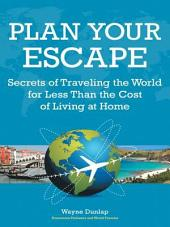 Plan Your Escape: Secrets of Traveling the World for Less Than the Cost of Living at Home