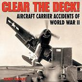 Clear the Deck!: Aircraft Carrier Accidents of WWII