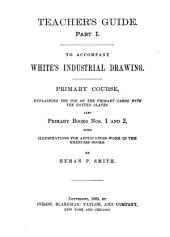 Teacher's Guide: To accompany White's industrial drawing. Primary course, explaining the use of the primary cards with the dotted slates. Also Primary books nos. 1 and 2, with illustrations for application-work in the exercise-books, Part 1