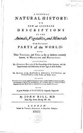 A General Natural History: Or, New and Accurate Descriptions of the Animals, Vegetables, and Minerals, of the Different Parts of the World; with Their Virtues and Uses, as Far as Hitherto Certainly Known, in Medicine and Mechanics: Illustrated by a General Review of the Knowledge of the Ancients, and the Discoveries and Improvements of Later Ages in These Studies. Including the History of the Materia Medica, Pictoria, and Tinctoria of the Present and Earlier Ages ....