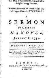 The Duty of Christians to Propagate Their Religion Among Heathens, Earnestly Recommended to the Masters of Negroe Slaves in Virginia. A Sermon, Preached in Hanover, January 8, 1757