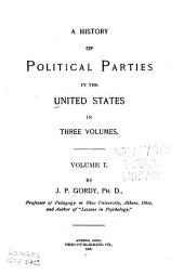 A History of Political Parties in the United States in Three Volumes: Volume 1