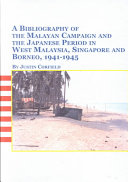 A Bibliography of the Malayan Campaign and the Japanese Period in West Malaysia  Singapore  and Borneo  1941 1945 PDF