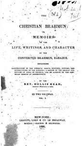 The Christian Brahmun: Or, Memoirs of the Life, Writings, and Character of the Converted Brahmun, Babajee. Including Illustrations of the Domestic Habits, Manners, Customs, and Superstitions of the Hindoos; a Sketch of the Deckan and Notices of India in General, and an Account of the American Mission at Ahmednuggur, Volume 1