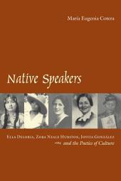Native Speakers: Ella Deloria, Zora Neale Hurston, Jovita Gonzalez, and the Poetics of Culture