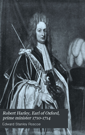 Robert Harley: Earl of Oxford, Prime Minister, 1710-1714 : a Study of Politics and Letters in the Age of Anne
