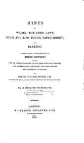 Hints on Wages, the Corn Laws, High and Low Prices, Paper-money, and Banking: Arising from a Consideration of Three Lectures on the Cost of Obtaining Money, and on Some Effects of Private and Government Paper-money, Delivered Before the University of Oxford