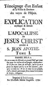 Témoignage d'un enfant de la vérité et droiture des voyes de l'esprit, ou Explication mystique et litérale de l'Apocalypse de Jésus Christ révélée à S. Jean apôtre: Volume1