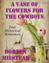 A Vase of Flowers for the Cowboys: Four Historical Romances