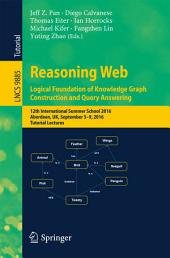Reasoning Web: Logical Foundation of Knowledge Graph Construction and Query Answering: 12th International Summer School 2016, Aberdeen, UK, September 5-9, 2016, Tutorial Lectures