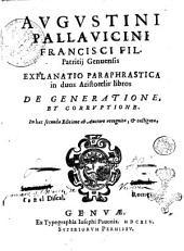 Augustini Pallauicini ... Explanatio paraphrastica in duos Aristotelis libros De generatione, et corruptione