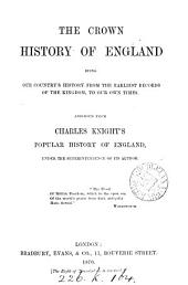 The Crown History of England: Being Our Country's History from the Earliest Records of the Kingdom, to Our Own Times
