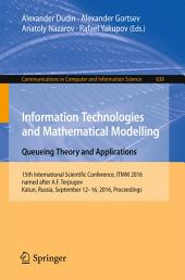 Information Technologies and Mathematical Modelling: Queueing Theory and Applications: 15th International Scientific Conference, ITMM 2016, named after A.F. Terpugov, Katun, Russia, September 12-16, 2016. Proceedings