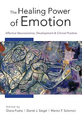 The Healing Power of Emotion  Affective Neuroscience  Development   Clinical Practice PDF