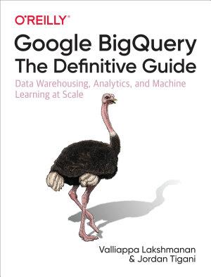 Google BigQuery  The Definitive Guide