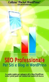 SEO Professionale per Siti e Blog in WordPress: La guida rapida per spingere siti e blog WordPress verso i primi posti nei risultati dei motori di ricerca