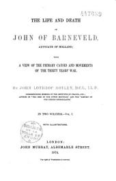The Life and Death of John of Barneveld, Advocate of Holland, with a View of the Primary Causes and Movements of the Thirty Years'War