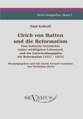 Ulrich von Hutten und die Reformation: Eine kritische Geschichte seiner wichtigsten Lebenszeit und der Entscheidungsjahre der Reformation(1517- 1523), Reihe ReligioSus Band I