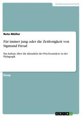 Für immer jung oder die Zeitlosigkeit von Sigmund Freud: Ein Aufsatz über die Aktualität der Psychoanalyse in der Pädagogik